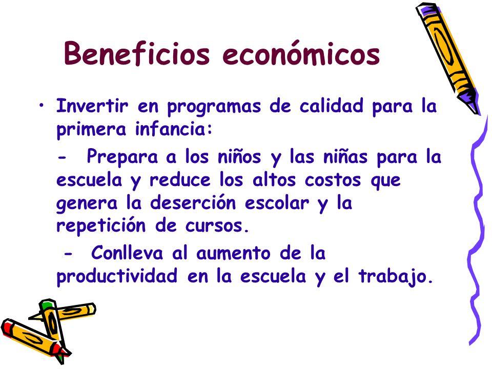 Beneficios económicos Invertir en programas de calidad para la primera infancia: -Prepara a los niños y las niñas para la escuela y reduce los altos costos que genera la deserción escolar y la repetición de cursos.