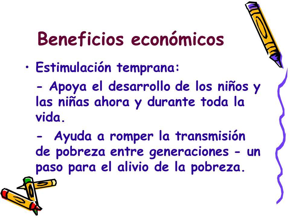 Beneficios económicos Estimulación temprana: - Apoya el desarrollo de los niños y las niñas ahora y durante toda la vida. -Ayuda a romper la transmisi