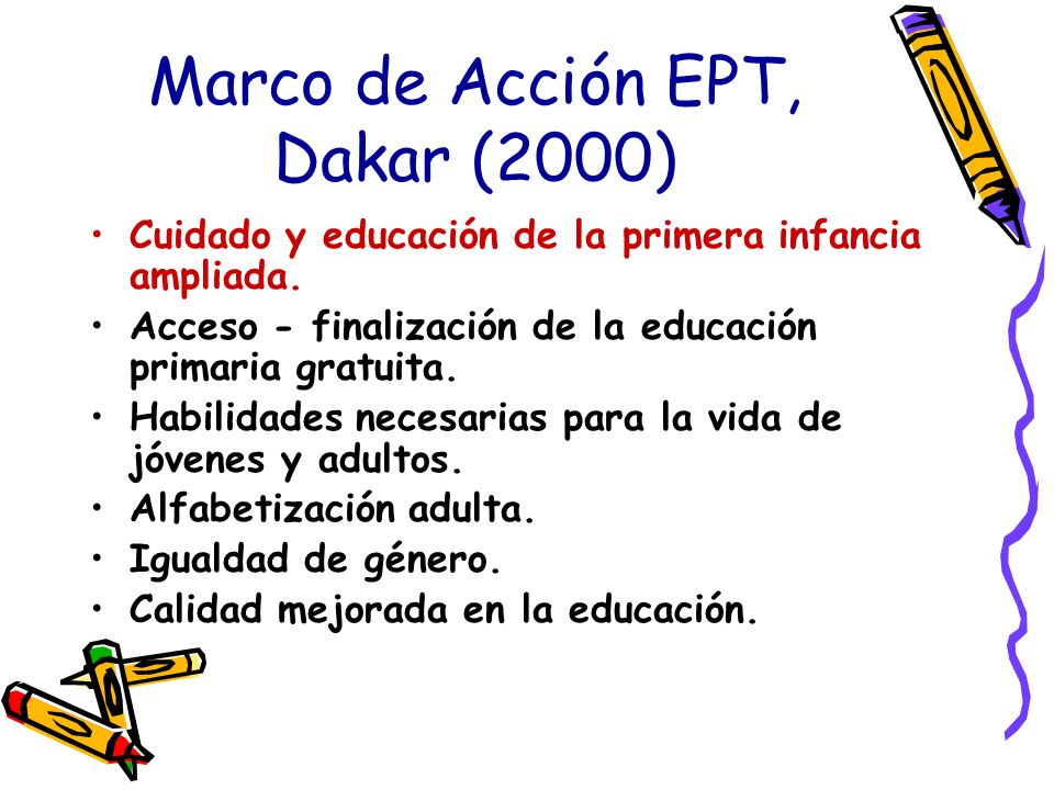 Marco de Acción EPT, Dakar (2000) Cuidado y educación de la primera infancia ampliada. Acceso - finalización de la educación primaria gratuita. Habili