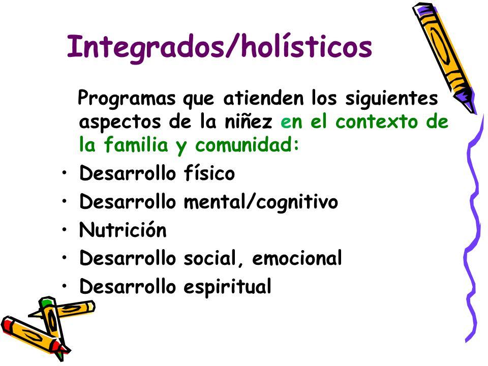 Integrados/holísticos Programas que atienden los siguientes aspectos de la niñez en el contexto de la familia y comunidad: Desarrollo físico Desarrollo mental/cognitivo Nutrición Desarrollo social, emocional Desarrollo espiritual