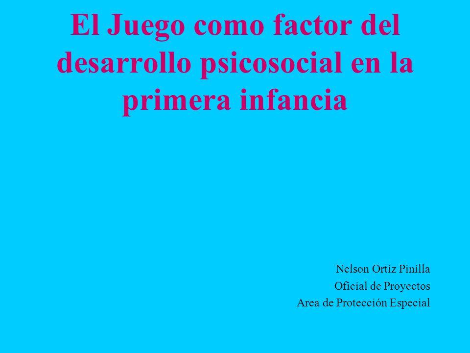 El Juego como factor del desarrollo psicosocial en la primera infancia Nelson Ortiz Pinilla Oficial de Proyectos Area de Protección Especial