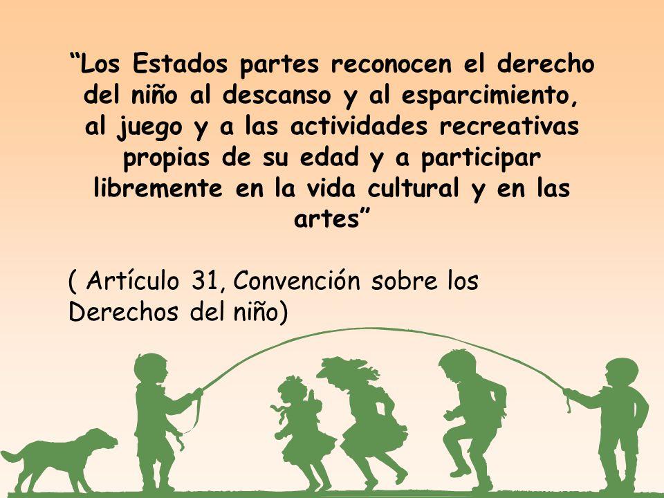 Los Estados partes reconocen el derecho del niño al descanso y al esparcimiento, al juego y a las actividades recreativas propias de su edad y a participar libremente en la vida cultural y en las artes ( Artículo 31, Convención sobre los Derechos del niño)