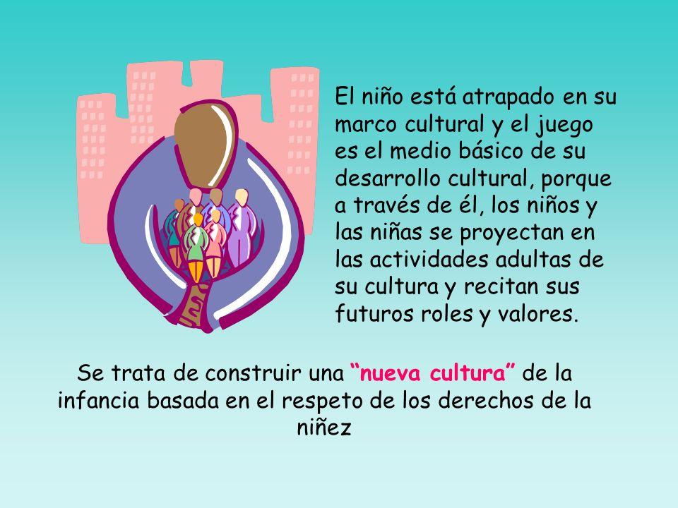 El niño está atrapado en su marco cultural y el juego es el medio básico de su desarrollo cultural, porque a través de él, los niños y las niñas se proyectan en las actividades adultas de su cultura y recitan sus futuros roles y valores.