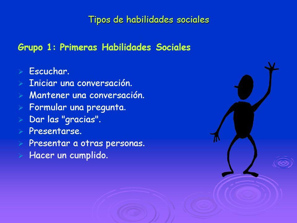 Tipos de habilidades sociales Grupo 1: Primeras Habilidades Sociales Escuchar. Iniciar una conversación. Mantener una conversación. Formular una pregu