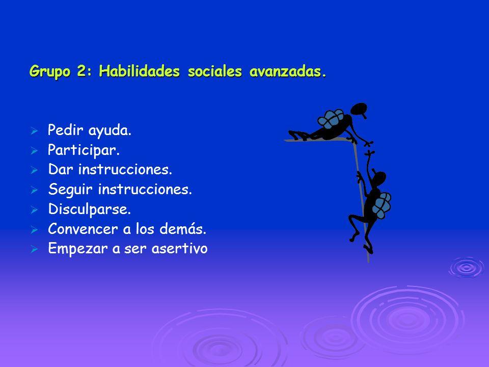 Grupo 2: Habilidades sociales avanzadas. Pedir ayuda. Participar. Dar instrucciones. Seguir instrucciones. Disculparse. Convencer a los demás. Empezar