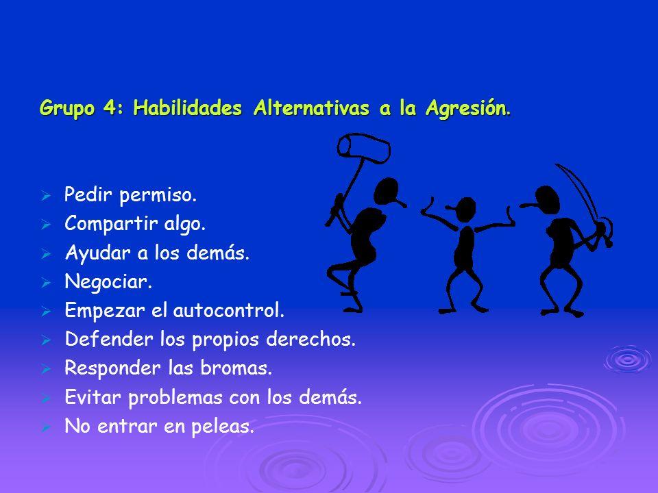 Grupo 4: Habilidades Alternativas a la Agresión. Pedir permiso. Compartir algo. Ayudar a los demás. Negociar. Empezar el autocontrol. Defender los pro