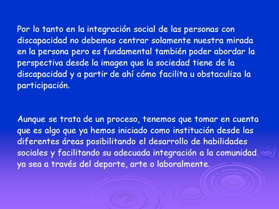 Por lo tanto en la integración social de las personas con discapacidad no debemos centrar solamente nuestra mirada en la persona pero es fundamental t