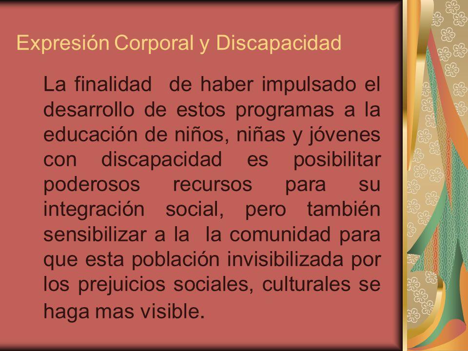 Expresión Corporal y Discapacidad La finalidad de haber impulsado el desarrollo de estos programas a la educación de niños, niñas y jóvenes con discap