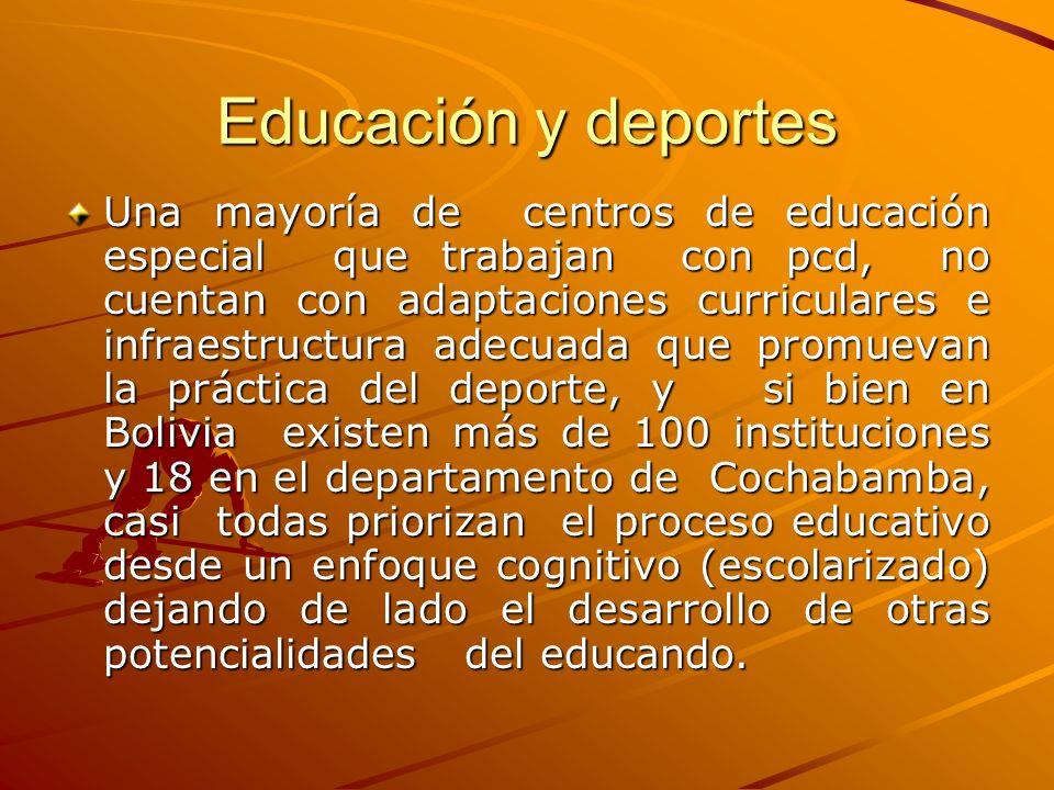 Educación y deportes Una mayoría de centros de educación especial que trabajan con pcd, no cuentan con adaptaciones curriculares e infraestructura adecuada que promuevan la práctica del deporte, y si bien en Bolivia existen más de 100 instituciones y 18 en el departamento de Cochabamba, casi todas priorizan el proceso educativo desde un enfoque cognitivo (escolarizado) dejando de lado el desarrollo de otras potencialidades del educando.