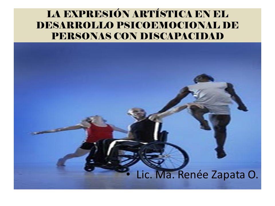 LA EXPRESIÓN ARTÍSTICA EN EL DESARROLLO PSICOEMOCIONAL DE PERSONAS CON DISCAPACIDAD Lic. Ma. Renée Zapata O.