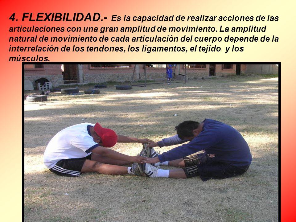 4. FLEXIBILIDAD.- Es la capacidad de realizar acciones de las articulaciones con una gran amplitud de movimiento. La amplitud natural de movimiento de