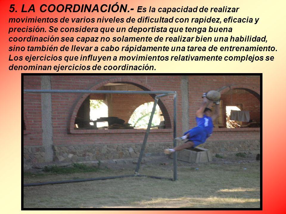 5. LA COORDINACIÓN.- Es la capacidad de realizar movimientos de varios niveles de dificultad con rapidez, eficacia y precisión. Se considera que un de