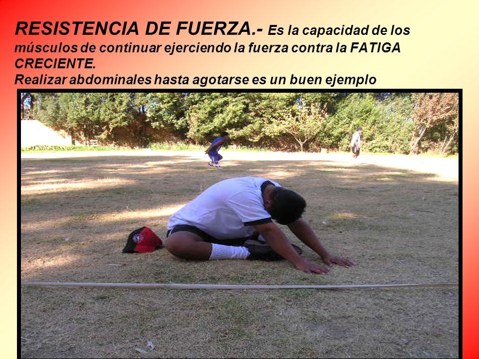 RESISTENCIA DE FUERZA.- Es la capacidad de los músculos de continuar ejerciendo la fuerza contra la FATIGA CRECIENTE. Realizar abdominales hasta agota