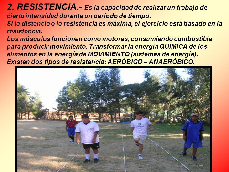 2. RESISTENCIA.- Es la capacidad de realizar un trabajo de cierta intensidad durante un periodo de tiempo. Si la distancia o la resistencia es máxima,