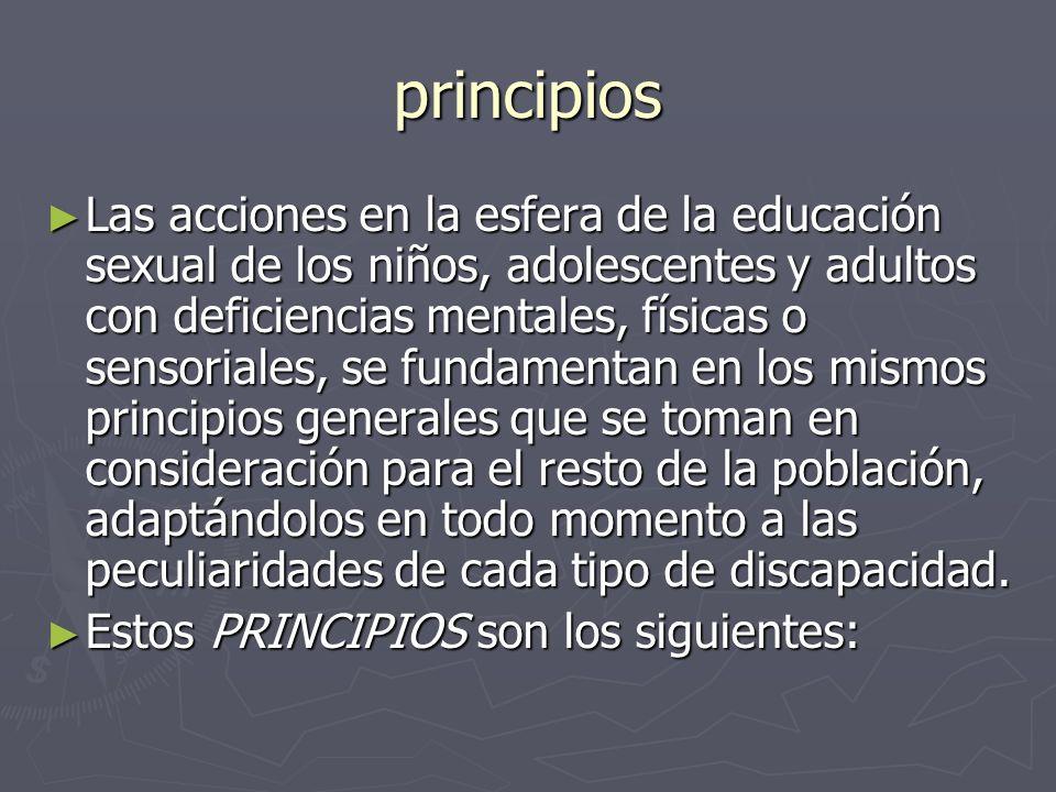 principios Las acciones en la esfera de la educación sexual de los niños, adolescentes y adultos con deficiencias mentales, físicas o sensoriales, se fundamentan en los mismos principios generales que se toman en consideración para el resto de la población, adaptándolos en todo momento a las peculiaridades de cada tipo de discapacidad.