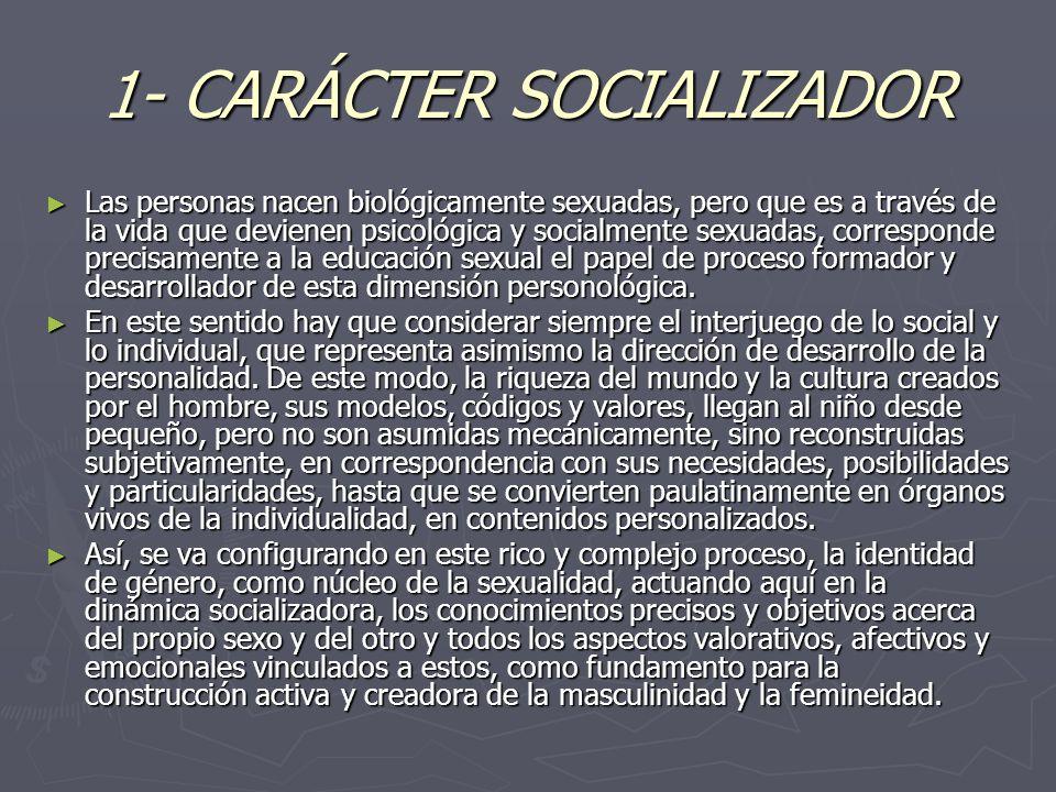 1- CARÁCTER SOCIALIZADOR Las personas nacen biológicamente sexuadas, pero que es a través de la vida que devienen psicológica y socialmente sexuadas,