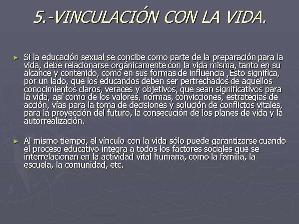 5.-VINCULACIÓN CON LA VIDA. Si la educación sexual se concibe como parte de la preparación para la vida, debe relacionarse orgánicamente con la vida m