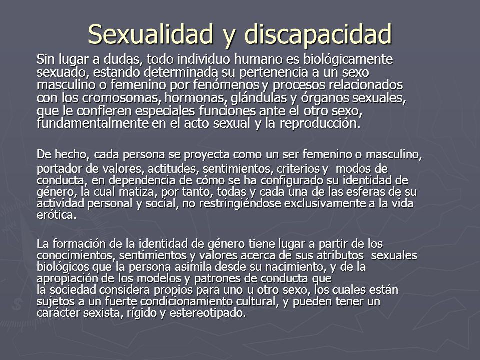 Sexualidad y discapacidad Sin lugar a dudas, todo individuo humano es biológicamente sexuado, estando determinada su pertenencia a un sexo masculino o femenino por fenómenos y procesos relacionados con los cromosomas, hormonas, glándulas y órganos sexuales, que le confieren especiales funciones ante el otro sexo, fundamentalmente en el acto sexual y la reproducción.