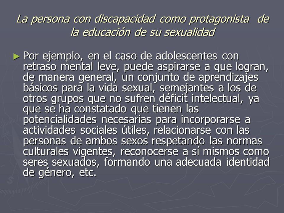La persona con discapacidad como protagonista de la educación de su sexualidad Por ejemplo, en el caso de adolescentes con retraso mental leve, puede aspirarse a que logran, de manera general, un conjunto de aprendizajes básicos para la vida sexual, semejantes a los de otros grupos que no sufren déficit intelectual, ya que se ha constatado que tienen las potencialidades necesarias para incorporarse a actividades sociales útiles, relacionarse con las personas de ambos sexos respetando las normas culturales vigentes, reconocerse a sí mismos como seres sexuados, formando una adecuada identidad de género, etc.