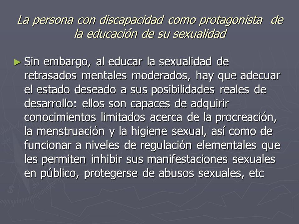 La persona con discapacidad como protagonista de la educación de su sexualidad Sin embargo, al educar la sexualidad de retrasados mentales moderados, hay que adecuar el estado deseado a sus posibilidades reales de desarrollo: ellos son capaces de adquirir conocimientos limitados acerca de la procreación, la menstruación y la higiene sexual, así como de funcionar a niveles de regulación elementales que les permiten inhibir sus manifestaciones sexuales en público, protegerse de abusos sexuales, etc Sin embargo, al educar la sexualidad de retrasados mentales moderados, hay que adecuar el estado deseado a sus posibilidades reales de desarrollo: ellos son capaces de adquirir conocimientos limitados acerca de la procreación, la menstruación y la higiene sexual, así como de funcionar a niveles de regulación elementales que les permiten inhibir sus manifestaciones sexuales en público, protegerse de abusos sexuales, etc
