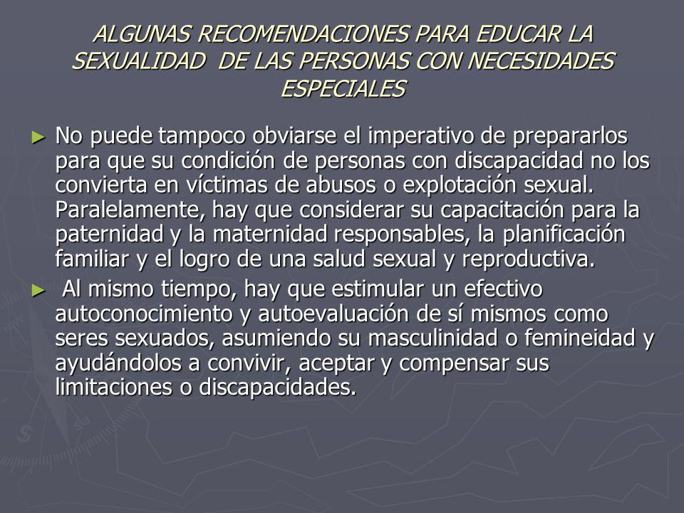 ALGUNAS RECOMENDACIONES PARA EDUCAR LA SEXUALIDAD DE LAS PERSONAS CON NECESIDADES ESPECIALES No puede tampoco obviarse el imperativo de prepararlos pa