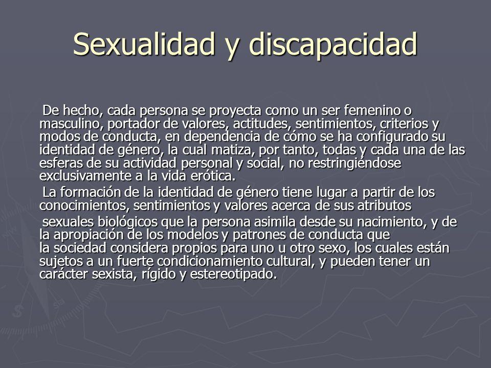 Sexualidad y discapacidad De hecho, cada persona se proyecta como un ser femenino o masculino, portador de valores, actitudes, sentimientos, criterios