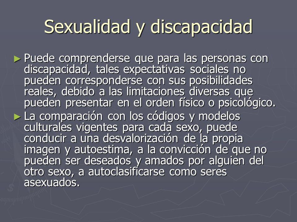 Sexualidad y discapacidad Puede comprenderse que para las personas con discapacidad, tales expectativas sociales no pueden corresponderse con sus posibilidades reales, debido a las limitaciones diversas que pueden presentar en el orden físico o psicológico.