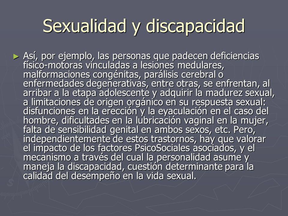 Sexualidad y discapacidad Así, por ejemplo, las personas que padecen deficiencias físico-motoras vinculadas a lesiones medulares, malformaciones congénitas, parálisis cerebral o enfermedades degenerativas, entre otras, se enfrentan, al arribar a la etapa adolescente y adquirir la madurez sexual, a limitaciones de origen orgánico en su respuesta sexual: disfunciones en la erección y la eyaculación en el caso del hombre, dificultades en la lubricación vaginal en la mujer, falta de sensibilidad genital en ambos sexos, etc.