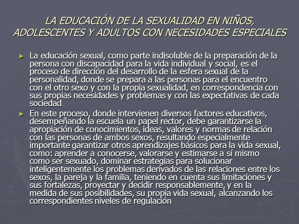 LA EDUCACIÓN DE LA SEXUALIDAD EN NIÑOS, ADOLESCENTES Y ADULTOS CON NECESIDADES ESPECIALES La educación sexual, como parte indisoluble de la preparació