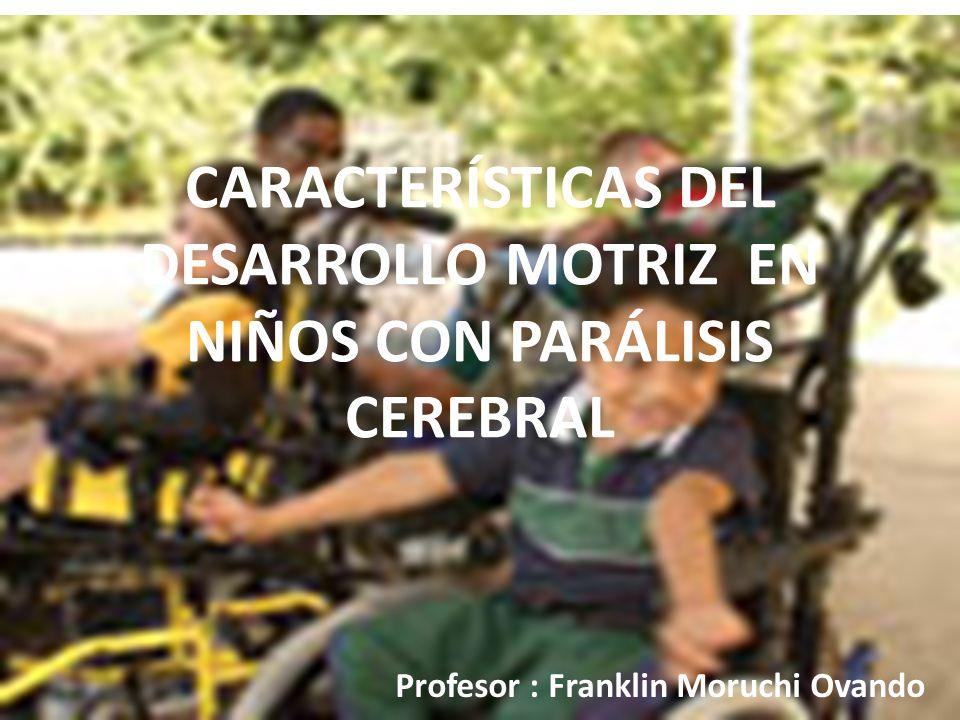 CARACTERÍSTICAS DEL DESARROLLO MOTRIZ EN NIÑOS CON PARÁLISIS CEREBRAL Profesor : Franklin Moruchi Ovando
