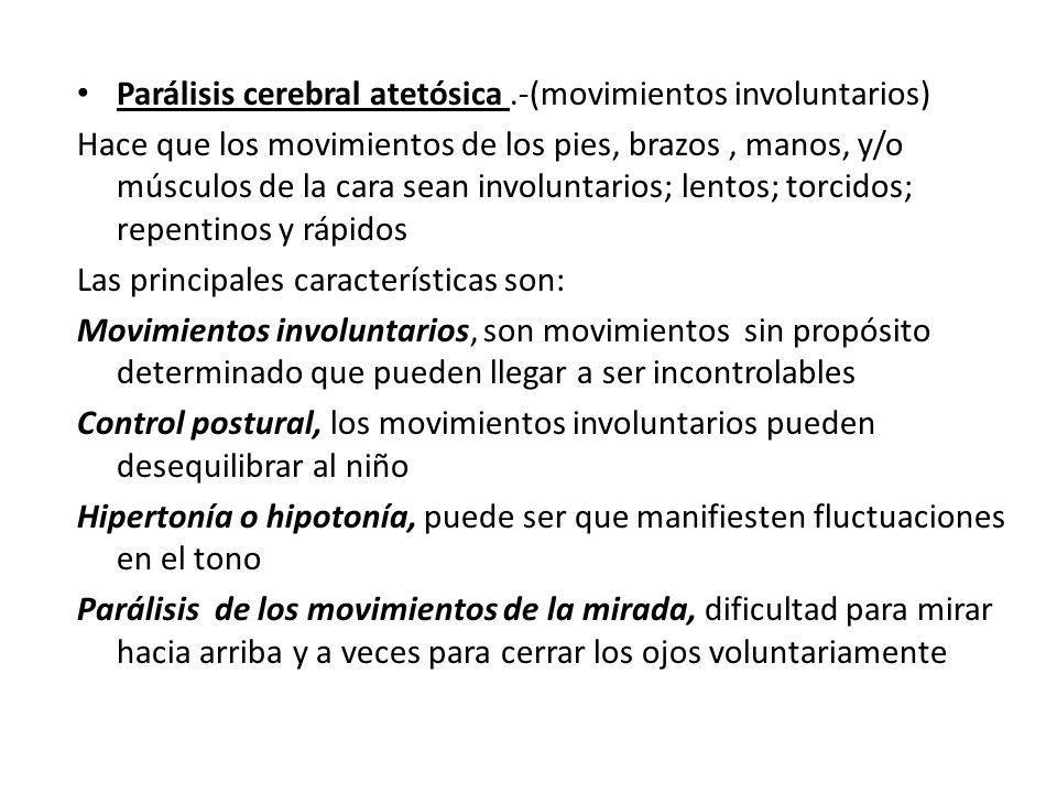 Parálisis cerebral atetósica.-(movimientos involuntarios) Hace que los movimientos de los pies, brazos, manos, y/o músculos de la cara sean involuntar