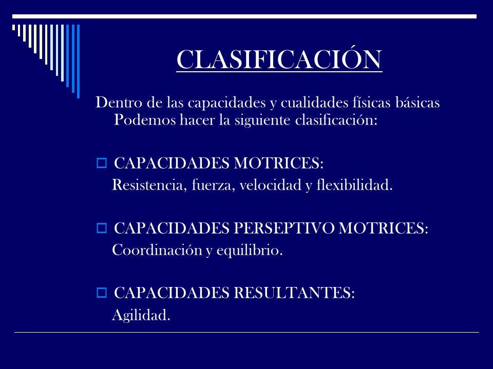 CLASIFICACIÓN Dentro de las capacidades y cualidades físicas básicas Podemos hacer la siguiente clasificación: CAPACIDADES MOTRICES: Resistencia, fuerza, velocidad y flexibilidad.