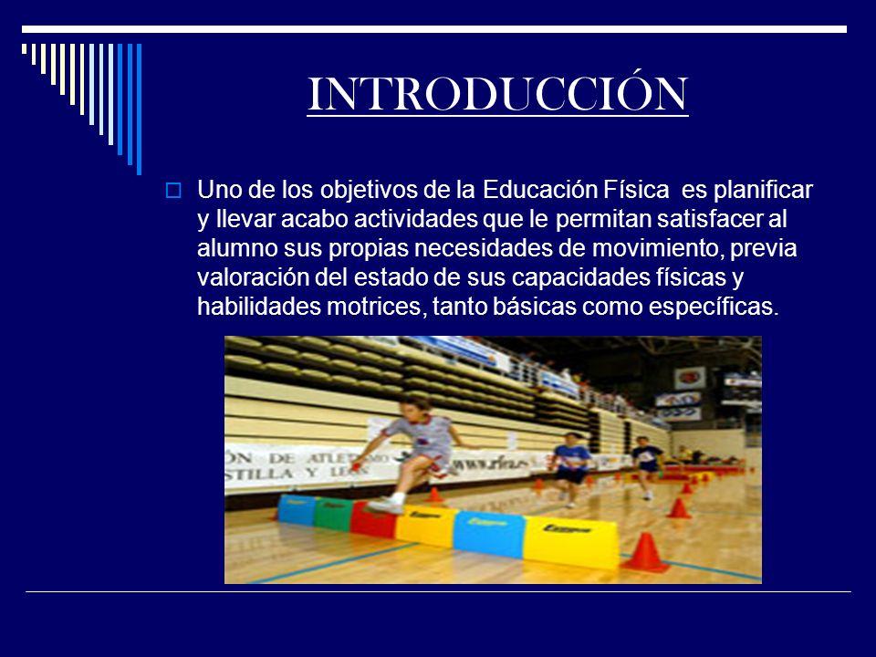 INTRODUCCIÓN Uno de los objetivos de la Educación Física es planificar y llevar acabo actividades que le permitan satisfacer al alumno sus propias necesidades de movimiento, previa valoración del estado de sus capacidades físicas y habilidades motrices, tanto básicas como específicas.