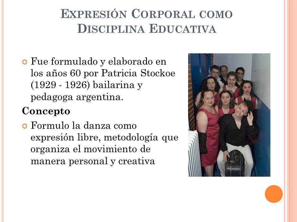 E XPRESIÓN C ORPORAL COMO D ISCIPLINA E DUCATIVA Fue formulado y elaborado en los años 60 por Patricia Stockoe (1929 - 1926) bailarina y pedagoga arge