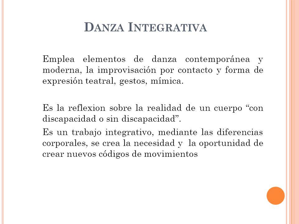 D ANZA I NTEGRATIVA Emplea elementos de danza contemporánea y moderna, la improvisación por contacto y forma de expresión teatral, gestos, mímica. Es
