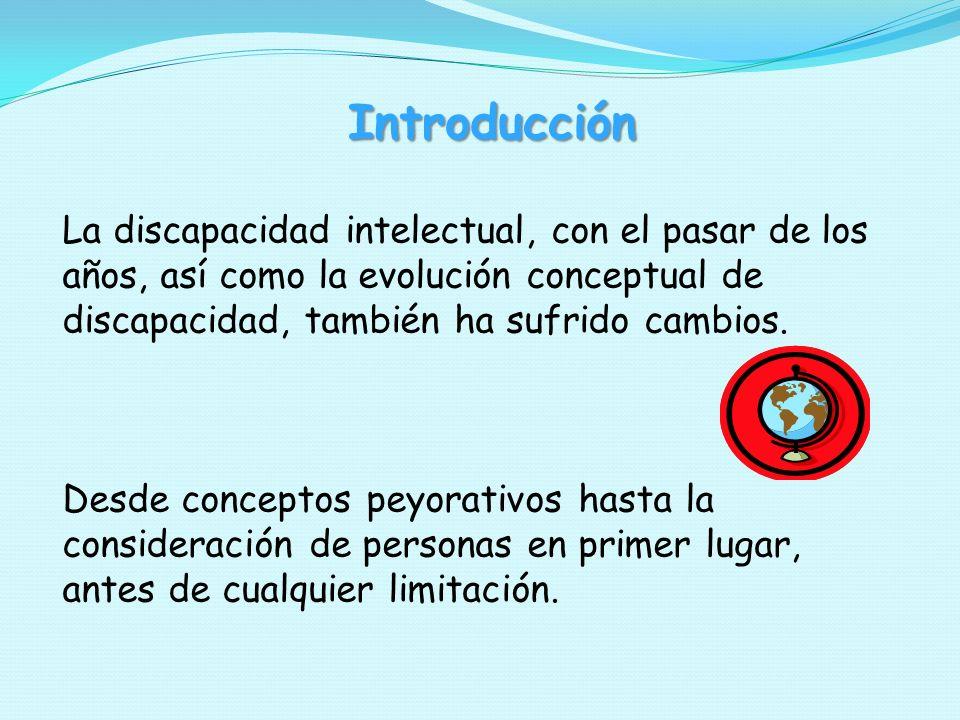 Introducción La discapacidad intelectual, con el pasar de los años, así como la evolución conceptual de discapacidad, también ha sufrido cambios. Desd
