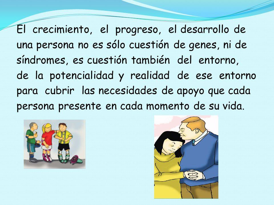 El crecimiento, el progreso, el desarrollo de una persona no es sólo cuestión de genes, ni de síndromes, es cuestión también del entorno, de la potenc