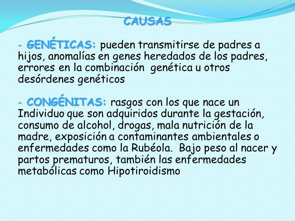 CAUSAS - GENÉTICAS: - GENÉTICAS: pueden transmitirse de padres a hijos, anomalías en genes heredados de los padres, errores en la combinación genética