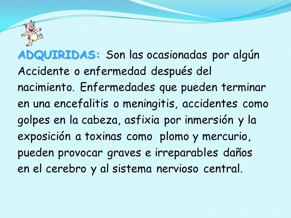 ADQUIRIDAS: ADQUIRIDAS: Son las ocasionadas por algún Accidente o enfermedad después del nacimiento. Enfermedades que pueden terminar en una encefalit