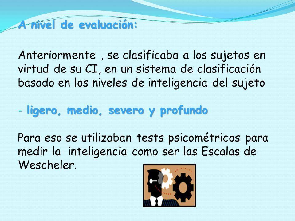 A nivel de evaluación: Anteriormente, se clasificaba a los sujetos en virtud de su CI, en un sistema de clasificación basado en los niveles de intelig