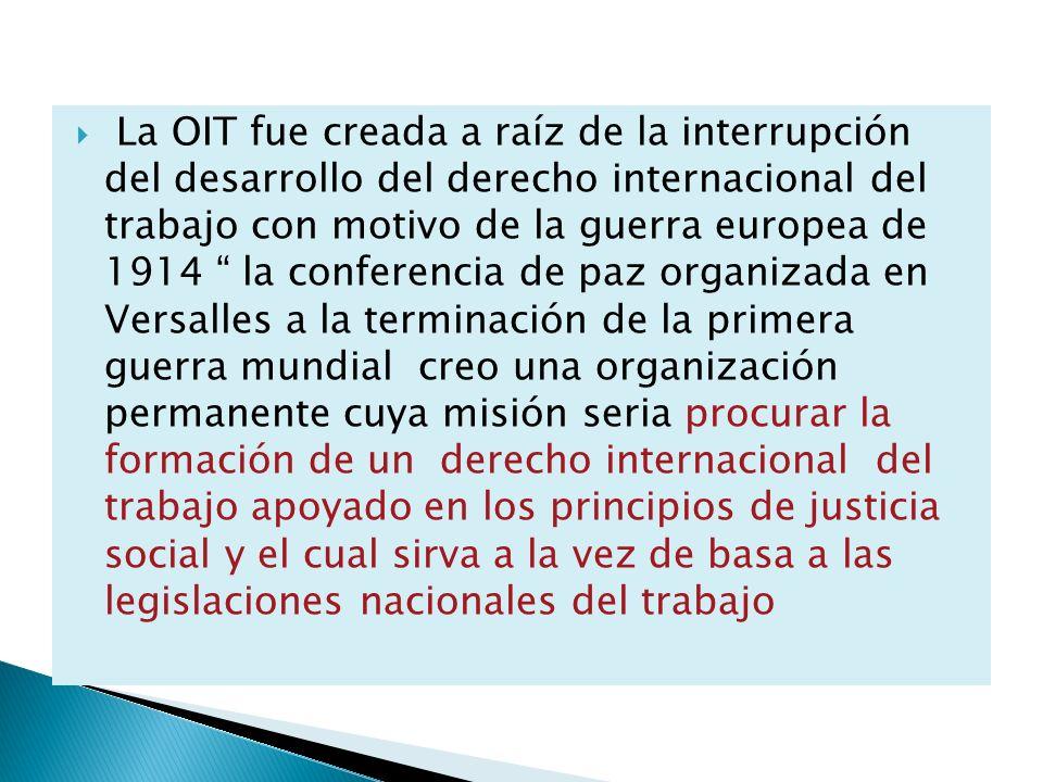 La OIT fue creada a raíz de la interrupción del desarrollo del derecho internacional del trabajo con motivo de la guerra europea de 1914 la conferenci