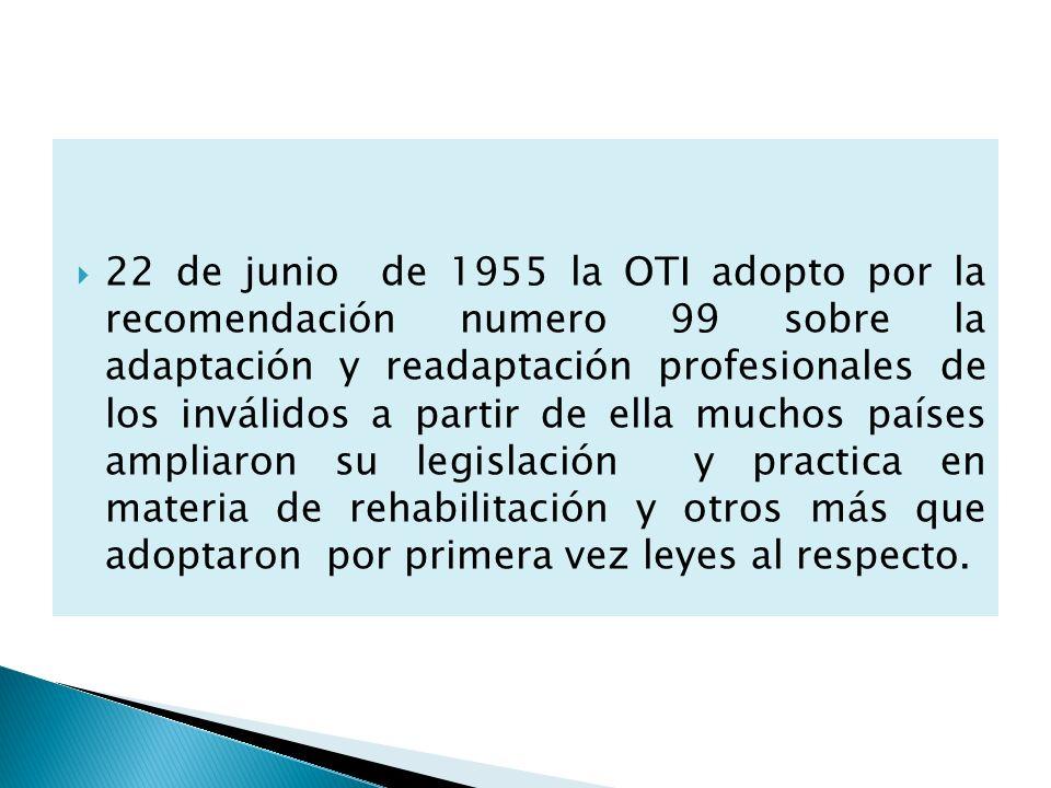 22 de junio de 1955 la OTI adopto por la recomendación numero 99 sobre la adaptación y readaptación profesionales de los inválidos a partir de ella mu