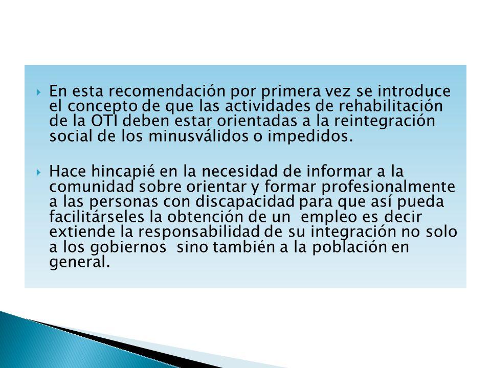En esta recomendación por primera vez se introduce el concepto de que las actividades de rehabilitación de la OTI deben estar orientadas a la reintegr