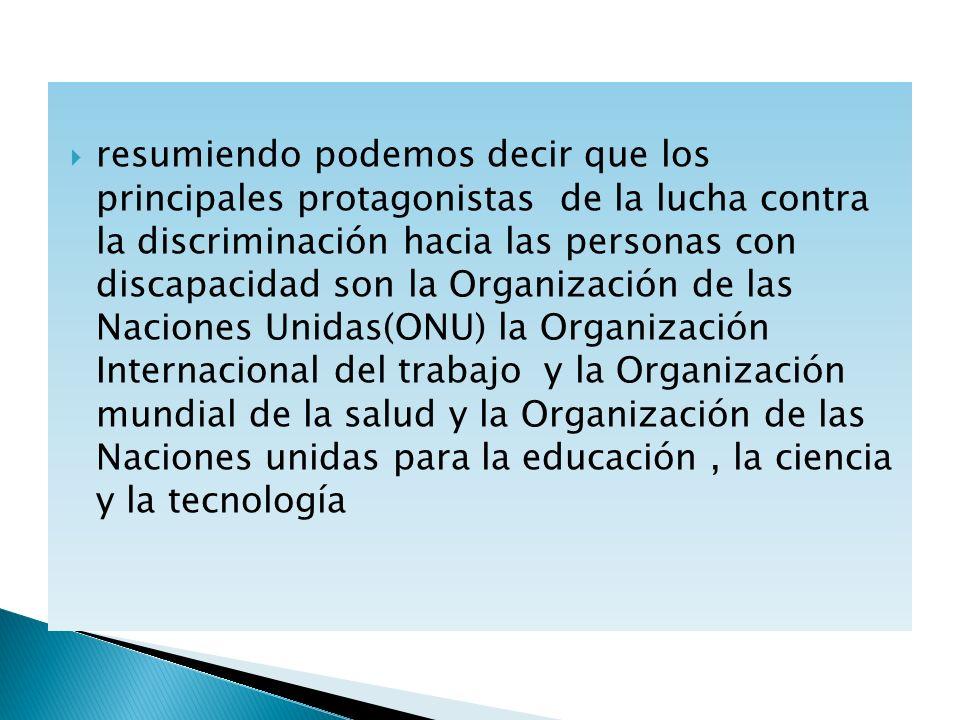 resumiendo podemos decir que los principales protagonistas de la lucha contra la discriminación hacia las personas con discapacidad son la Organizació