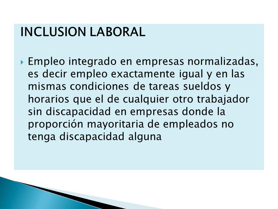 INCLUSION LABORAL Empleo integrado en empresas normalizadas, es decir empleo exactamente igual y en las mismas condiciones de tareas sueldos y horario
