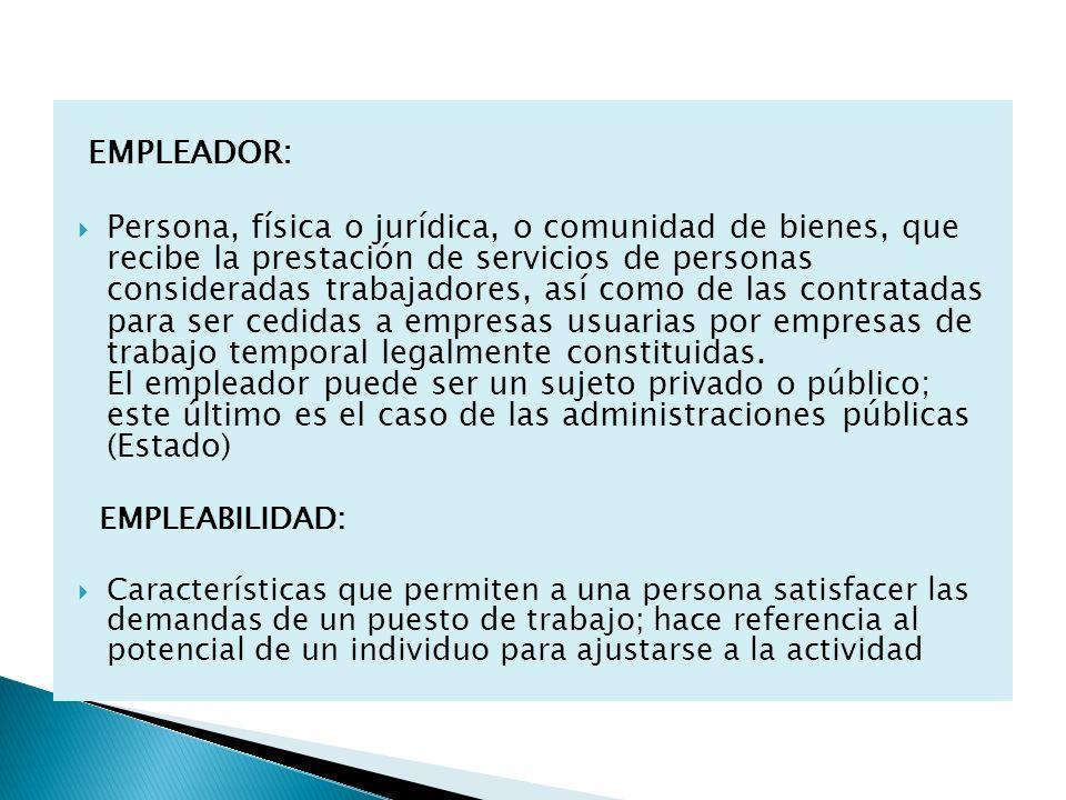 EMPLEADOR: Persona, física o jurídica, o comunidad de bienes, que recibe la prestación de servicios de personas consideradas trabajadores, así como de