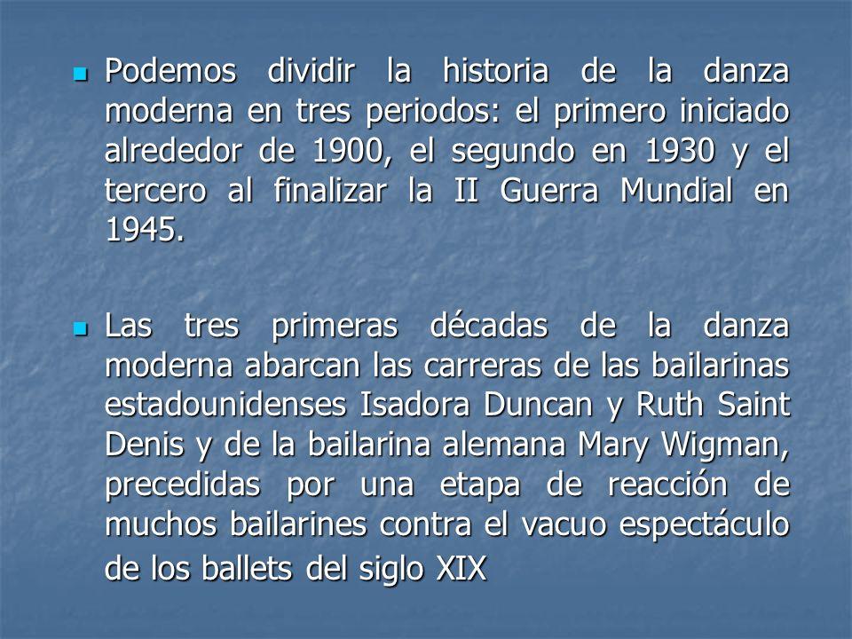 Podemos dividir la historia de la danza moderna en tres periodos: el primero iniciado alrededor de 1900, el segundo en 1930 y el tercero al finalizar