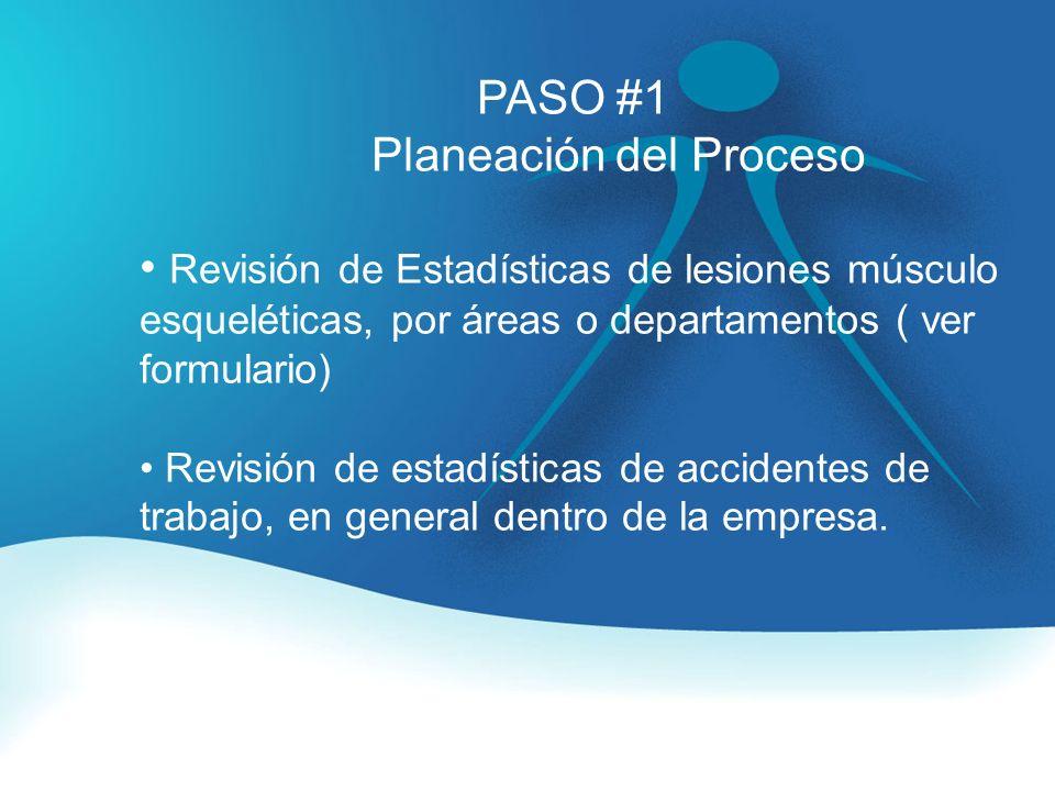 PASO #1 Planeación del Proceso Revisión de Estadísticas de lesiones músculo esqueléticas, por áreas o departamentos ( ver formulario) Revisión de estadísticas de accidentes de trabajo, en general dentro de la empresa.