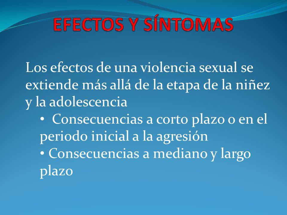 Los efectos de una violencia sexual se extiende más allá de la etapa de la niñez y la adolescencia Consecuencias a corto plazo o en el periodo inicial