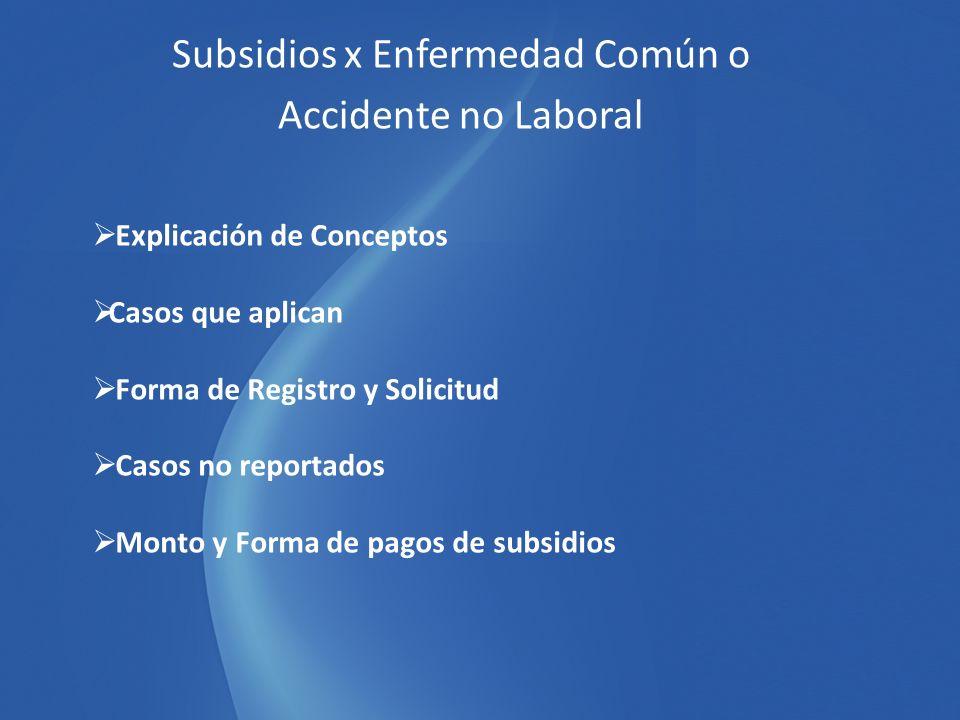 Subsidios x Enfermedad Común o Accidente no Laboral Explicación de Conceptos Casos que aplican Forma de Registro y Solicitud Casos no reportados Monto